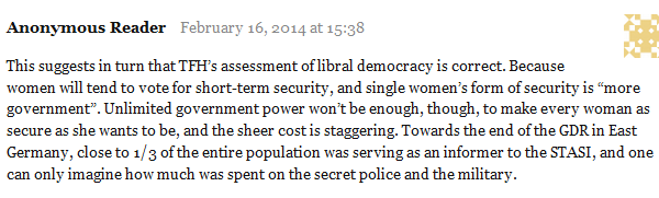 "Anonymous Reader February 16, 2014 at 15:38      This suggests in turn that TFH's assessment of libral democracy is correct. Because women will tend to vote for short-term security, and single women's form of security is ""more government"". Unlimited government power won't be enough, though, to make every woman as secure as she wants to be, and the sheer cost is staggering. Towards the end of the GDR in East Germany, close to 1/3 of the entire population was serving as an informer to the STASI, and one can only imagine how much was spent on the secret police and the military."