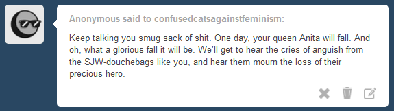 Anonymous said to confusedcatsagainstfeminism: Keep talking you smug sack of shit. One day, your queen Anita will fall. And oh, what a glorious fall it will be. We'll get to hear the cries of anguish from the SJW-douchebags like you, and hear them mourn the loss of their precious hero.
