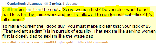 "GenderNeutralLanguag 3 points 1 day ago   Call her out on it on the spot. ""Serve women first? Do you also want to get paid less for the same work and not be allowed to run for political office? It's all sexism.""  To make yourself the ""good guy"" you must make it clear that your lack of BS (""benevolent sexism"") is in pursuit of equality. That sexism like serving women first is closely tied to sexism like the wage gap."