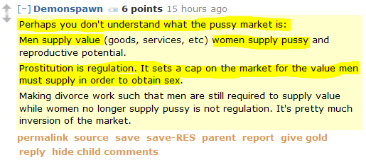 Demonspawn 6 points 15 hours ago Perhaps you don't understand what the pussy market is: Men supply value (goods, services, etc) women supply pussy and reproductive potential. Prostitution is regulation. It sets a cap on the market for the value men must supply in order to obtain sex. Making divorce work such that men are still required to supply value while women no longer supply pussy is not regulation. It's pretty much inversion of the market.