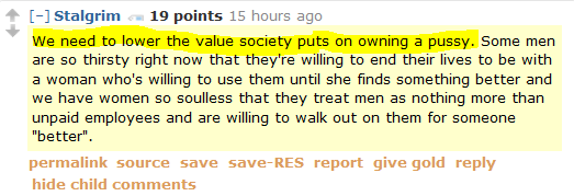 """Stalgrim 19 points 16 hours ago We need to lower the value society puts on owning a pussy. Some men are so thirsty right now that they're willing to end their lives to be with a woman who's willing to use them until she finds something better and we have women so soulless that they treat men as nothing more than unpaid employees and are willing to walk out on them for someone """"better""""."""
