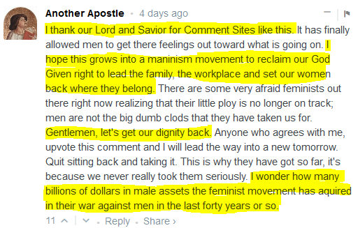 Another Apostle • 4 days ago  I thank our Lord and Savior for Comment Sites like this. It has finally allowed men to get there feelings out toward what is going on. I hope this grows into a maninism movement to reclaim our God Given right to lead the family, the workplace and set our women back where they belong. There are some very afraid feminists out there right now realizing that their little ploy is no longer on track; men are not the big dumb clods that they have taken us for. Gentlemen, let's get our dignity back. Anyone who agrees with me, upvote this comment and I will lead the way into a new tomorrow. Quit sitting back and taking it. This is why they have got so far, it's because we never really took them seriously. I wonder how many billions of dollars in male assets the feminist movement has aquired in their war against men in the last forty years or so.  11 • Reply • Share ›