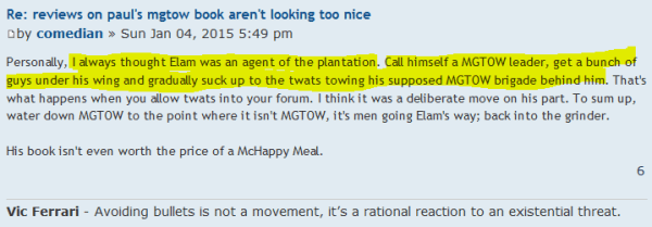 Re: reviews on paul's mgtow book aren't looking too nice  Postby comedian » Sun Jan 04, 2015 5:49 pm Personally, I always thought Elam was an agent of the plantation. Call himself a MGTOW leader, get a bunch of guys under his wing and gradually suck up to the twats towing his supposed MGTOW brigade behind him. That's what happens when you allow twats into your forum. I think it was a deliberate move on his part. To sum up, water down MGTOW to the point where it isn't MGTOW, it's men going Elam's way; back into the grinder.  His book isn't even worth the price of a McHappy Meal.