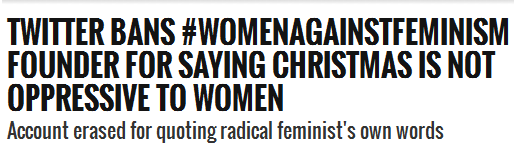 Twitter Bans #WomenAgainstFeminism Founder For Saying Christmas is NOT Oppressive To Women Account erased for quoting radical feminist's own words