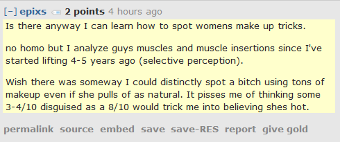 epixs 2 points 5 hours ago   Is there anyway I can learn how to spot womens make up tricks.  no homo but I analyze guys muscles and muscle insertions since I've started lifting 4-5 years ago (selective perception).  Wish there was someway I could distinctly spot a bitch using tons of makeup even if she pulls of as natural. It pisses me of thinking some 3-4/10 disguised as a 8/10 would trick me into believing shes hot.