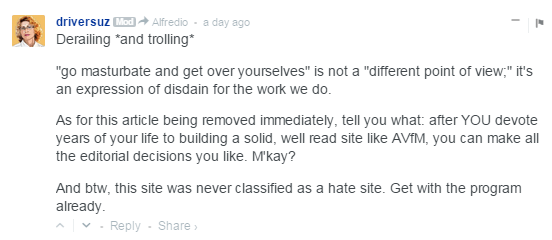 "driversuz Mod  Alfredio • a day ago Derailing *and trolling*  ""go masturbate and get over yourselves"" is not a ""different point of view;"" it's an expression of disdain for the work we do.  As for this article being removed immediately, tell you what: after YOU devote years of your life to building a solid, well read site like AVfM, you can make all the editorial decisions you like. M'kay?  And btw, this site was never classified as a hate site. Get with the program already."