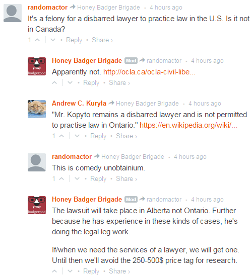"randomactor  Honey Badger Brigade • 4 hours ago It's a felony for a disbarred lawyer to practice law in the U.S. Is it not in Canada? 1  • Reply•Share ›  Avatar Honey Badger Brigade Mod  randomactor • 4 hours ago Apparently not. http://ocla.ca/ocla-civil-libe...  • Reply•Share ›  Avatar Andrew C. Kuryla  Honey Badger Brigade • 4 hours ago ""Mr. Kopyto remains a disbarred lawyer and is not permitted to practise law in Ontario."" https://en.wikipedia.org/wiki/... 1  • Reply•Share ›  Avatar randomactor  Honey Badger Brigade • 4 hours ago This is comedy unobtainium. 1  • Reply•Share ›  Avatar Honey Badger Brigade Mod  randomactor • 4 hours ago The lawsuit will take place in Alberta not Ontario. Further because he has experience in these kinds of cases, he's doing the legal leg work.  If/when we need the services of a lawyer, we will get one. Until then we'll avoid the 250-500$ price tag for research."