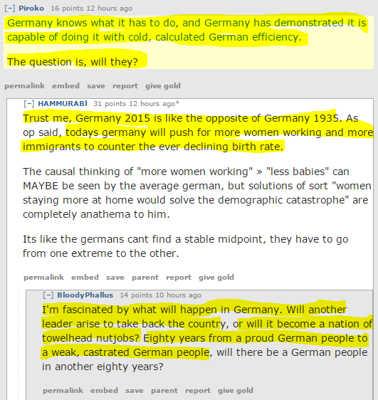 "[–]Piroko 17 points 12 hours ago  Germany knows what it has to do, and Germany has demonstrated it is capable of doing it with cold, calculated German efficiency.  The question is, will they?  permalinkembedsavereportgive gold [–]HAMMURABl 31 points 12 hours ago*  Trust me, Germany 2015 is like the opposite of Germany 1935. As op said, todays germany will push for more women working and more immigrants to counter the ever declining birth rate.  The causal thinking of ""more women working"" » ""less babies"" can MAYBE be seen by the average german, but solutions of sort ""women staying more at home would solve the demographic catastrophe"" are completely anathema to him.  Its like the germans cant find a stable midpoint, they have to go from one extreme to the other.  permalinkembedsaveparentreportgive gold [–]BloodyPhallus 16 points 11 hours ago  I'm fascinated by what will happen in Germany. Will another leader arise to take back the country, or will it become a nation of towelhead nutjobs? Eighty years from a proud German people to a weak, castrated German people, will there be a German people in another eighty years?"