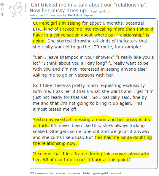 "Girl tricked me in a talk about our ""relationship"". Now her pussy dries up. (self.asktrp) submitted 3 days ago by RedPill-NoFapper Current girl I'm seeing for about 6 months, potential LTR, kind of tricked me into revealing more than I should have in a conversation about where our ""relationship"" is going. She started throwing all kinds of indicators that she really wanted to go the LTR route, for example:  ""Can I leave shampoo in your shower?"" ""I really like you a lot"" ""I think about you all day long"" ""I really want to be with you and I'm not interested in seeing anyone else"" Asking me to go on vacations with her.  So I take these as pretty much requesting exclusivity with me. I ask her if that's what she wants and I get ""I'm just not ready for that yet"". So I basically said, fine by me and that I'm not going to bring it up again. This almost pissed me off.  Yesterday we start messing around and her pussy is dry as fuck. It's never been like this, she's always fucking soaked. She gets some lube out and we go at it anyway and she cums like usual. But this has me kinda doubting the relationship now.  It seems that I lost frame during this conversation with her. What can I do to get it back at this point?"