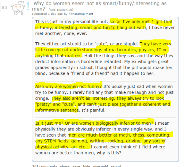"""Why do women seem not as smart/funny/interesting as men? (self.TheRedPill) submitted 1 day ago by FitnessRegiment This is just in my personal life but, so far I've only met 1 girl that is funny, interesting, smart and fun to hang out with, I have never met another, none, ever.  They either act stupid to be """"cute"""", or are stupid. They have very little conceptual understandings of mathematics, physics, IT or anything that matters. Half the things they say, and the way they deduct information is borderline retarded. My ex who gets great grades apparently in school, thought that the pill would make her blind, because a """"friend of a friend"""" had it happen to her.  Also why are women not funny? It's usually just sad when women try to be funny, I rarely find any that make me laugh and not just cringe. They also aren't as interesting, they always try to look """"pretty"""" and """"cute"""", and can't just piece together a coherent and informative sentence. It's painful.  Is it just me? Or are women biologically inferior to men? I mean physically they are obviously inferior in every single way, and I have seen that men are much better at math, chess, computing, any STEM fields, gaming, writing, cooking, driving, any sort of physical activity, art etc... I cannot even think of 1 field where women are better than men, why is this?"""