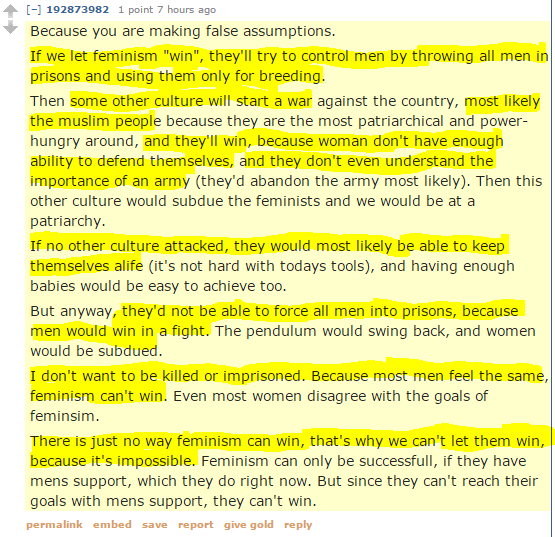 "92873982 1 point 7 hours ago Because you are making false assumptions. If we let feminism ""win"", they'll try to control men by throwing all men in prisons and using them only for breeding. Then some other culture will start a war against the country, most likely the muslim people because they are the most patriarchical and power-hungry around, and they'll win, because woman don't have enough ability to defend themselves, and they don't even understand the importance of an army (they'd abandon the army most likely). Then this other culture would subdue the feminists and we would be at a patriarchy. If no other culture attacked, they would most likely be able to keep themselves alife (it's not hard with todays tools), and having enough babies would be easy to achieve too. But anyway, they'd not be able to force all men into prisons, because men would win in a fight. The pendulum would swing back, and women would be subdued. I don't want to be killed or imprisoned. Because most men feel the same, feminism can't win. Even most women disagree with the goals of feminsim. There is just no way feminism can win, that's why we can't let them win, because it's impossible. Feminism can only be successfull, if they have mens support, which they do right now. But since they can't reach their goals with mens support, they can't win."