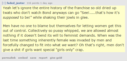 "aded_jester 116 points 1 day ago  Yeah let's ignore the entire history of the franchise so old dried up twats who don't watch Bond anyways can go ""See!.....that's how it's supposed to be!"" while shaking their jowls in glee.  Men have no one to blame but themselves for letting women get this out of control. Collectively so pussy whipped, we are allowed almost nothing if it doesn't bend its will to feminist demands. When was the last time something inherently female was invaded by men and forcefully changed to fit into what we want? Oh that's right, men don't give a shit if girls want special ""girls only"" crap."