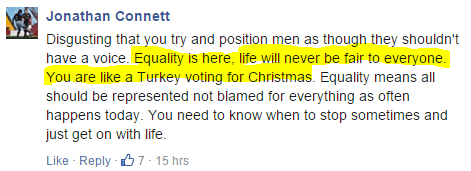 Jonathan Connett Disgusting that you try and position men as though they shouldn't have a voice. Equality is here, life will never be fair to everyone. You are like a Turkey voting for Christmas. Equality means all should be represented not blamed for everything as often happens today. You need to know when to stop sometimes and just get on with life.
