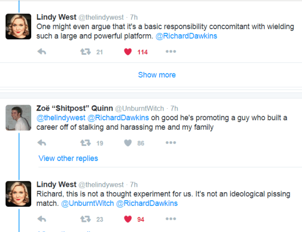 """Lindy West @thelindywest 7h7 hours ago One might even argue that it's a basic responsibility concomitant with wielding such a large and powerful platform. @RichardDawkins 21 retweets 114 likes Reply Retweet 21 Liked 114 More View other replies Show more Zoë """"Shitpost"""" Quinn @UnburntWitch 7h7 hours ago @thelindywest @RichardDawkins oh good he's promoting a guy who built a career off of stalking and harassing me and my family 19 retweets 86 likes Reply Retweet 19 Like 86 More View other replies Lindy West @thelindywest 7h7 hours ago Richard, this is not a thought experiment for us. It's not an ideological pissing match. @UnburntWitch @RichardDawkins"""