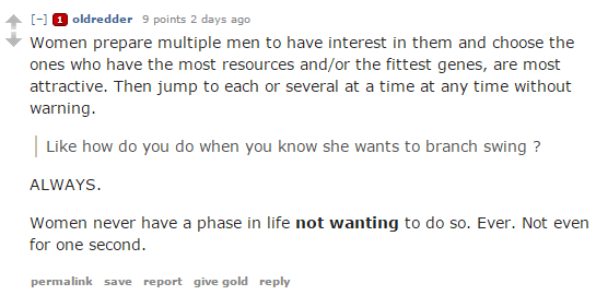 oldredder 9 points 2 days ago  Women prepare multiple men to have interest in them and choose the ones who have the most resources and/or the fittest genes, are most attractive. Then jump to each or several at a time at any time without warning.  Like how do you do when you know she wants to branch swing ?  ALWAYS.