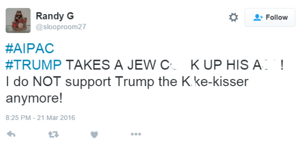 Randy G ‏@slooproom27 #AIPAC #TRUMP TAKES A JEW C**K UP HIS A**! I do NOT support Trump the K*ke-kisser anymore!