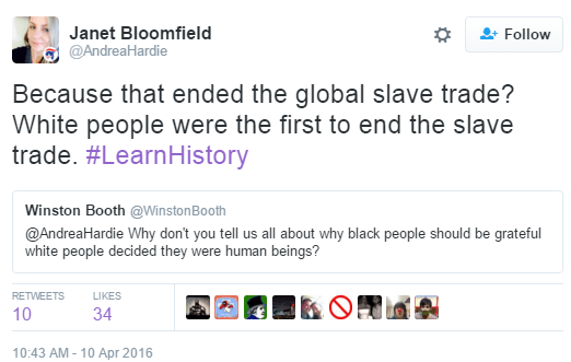 Janet Bloomfield ‏@AndreaHardie Janet Bloomfield Retweeted Winston Booth Because that ended the global slave trade? White people were the first to end the slave trade. #LearnHistory