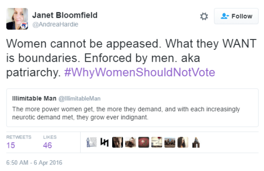 Janet Bloomfield ‏@AndreaHardie Janet Bloomfield Retweeted Illimitable Man Women cannot be appeased. What they WANT is boundaries. Enforced by men. aka patriarchy. #WhyWomenShouldNotVote