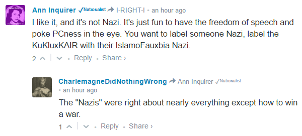 "Ann Inquirer ✓ᴺᵃᵗᶦᵒᶰᵃˡᶦˢᵗ I-RIGHT-I • an hour ago I like it, and it's not Nazi. It's just fun to have the freedom of speech and poke PCness in the eye. You want to label someone Nazi, label the KuKluxKAIR with their IslamoFauxbia Nazi. 2 • Reply•Share › Avatar CharlemagneDidNothingWrong Ann Inquirer ✓ᴺᵃᵗᶦᵒᶰᵃˡᶦˢᵗ • an hour ago The ""Nazis"" were right about nearly everything except how to win a war."