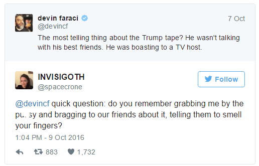devin faraci ✔ @devincf The most telling thing about the Trump tape? He wasn't talking with his best friends. He was boasting to a TV host. Follow INVISIGOTH @spacecrone @devincf quick question: do you remember grabbing me by the pussy and bragging to our friends about it, telling them to smell your fingers? 1:04 PM - 9 Oct 2016