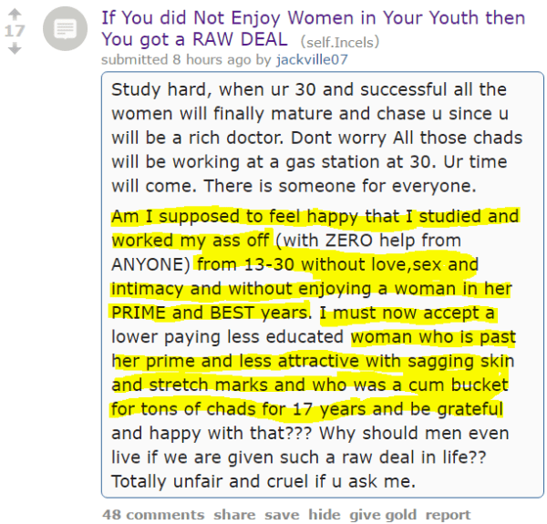 If You did Not Enjoy Women in Your Youth then You got a RAW DEAL (self.Incels) submitted 8 hours ago by jackville07 Study hard, when ur 30 and successful all the women will finally mature and chase u since u will be a rich doctor. Dont worry All those chads will be working at a gas station at 30. Ur time will come. There is someone for everyone. Am I supposed to feel happy that I studied and worked my ass off (with ZERO help from ANYONE) from 13-30 without love,sex and intimacy and without enjoying a woman in her PRIME and BEST years. I must now accept a lower paying less educated woman who is past her prime and less attractive with sagging skin and stretch marks and who was a cum bucket for tons of chads for 17 years and be grateful and happy with that??? Why should men even live if we are given such a raw deal in life?? Totally unfair and cruel if u ask me.