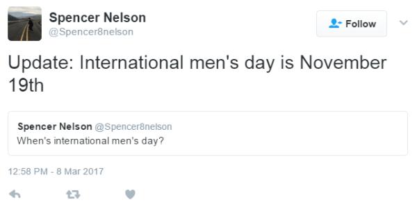 Spencer Nelson @Spencer8nelson Follow More Spencer Nelson Retweeted Spencer Nelson Update: International men's day is November 19thSpencer Nelson added, Spencer Nelson @Spencer8nelson When's international men's day? 12:58 PM - 8 Mar 2017