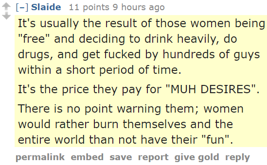 """Slaide 11 points 9 hours ago It's usually the result of those women being """"free"""" and deciding to drink heavily, do drugs, and get fucked by hundreds of guys within a short period of time. It's the price they pay for """"MUH DESIRES"""". There is no point warning them; women would rather burn themselves and the entire world than not have their """"fun""""."""