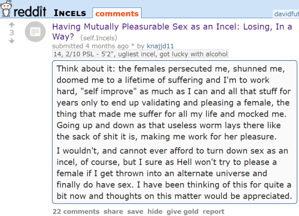 "Having Mutually Pleasurable Sex as an Incel: Losing, In a Way? (self.Incels) submitted 4 months ago * by knajjd1114, 2/10 PSL - 5'2"", ugliest incel, got lucky with alcohol Think about it: the females persecuted me, shunned me, doomed me to a lifetime of suffering and I'm to work hard, ""self improve"" as much as I can and all that stuff for years only to end up validating and pleasing a female, the thing that made me suffer for all my life and mocked me. Going up and down as that useless worm lays there like the sack of shit it is, making me work for her pleasure. I wouldn't, and cannot ever afford to turn down sex as an incel, of course, but I sure as Hell won't try to please a female if I get thrown into an alternate universe and finally do have sex. I have been thinking of this for quite a bit now and thoughts on this matter would be appreciated."