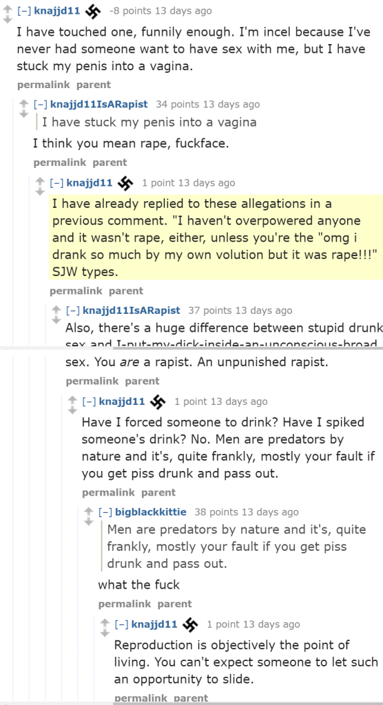 "knajjd11 -8 points 13 days ago I have touched one, funnily enough. I'm incel because I've never had someone want to have sex with me, but I have stuck my penis into a vagina. permalinkparent [–]knajjd11IsARapist 34 points 13 days ago I have stuck my penis into a vagina I think you mean rape, fuckface. permalinkparent [–]knajjd11 1 point 13 days ago I have already replied to these allegations in a previous comment. ""I haven't overpowered anyone and it wasn't rape, either, unless you're the ""omg i drank so much by my own volution but it was rape!!!"" SJW types. permalinkparent [–]knajjd11IsARapist 37 points 13 days ago Also, there's a huge difference between stupid drunk sex and I-put-my-dick-inside-an-unconscious-broad sex. You are a rapist. An unpunished rapist. permalinkparent [–]knajjd11 1 point 13 days ago Have I forced someone to drink? Have I spiked someone's drink? No. Men are predators by nature and it's, quite frankly, mostly your fault if you get piss drunk and pass out. permalinkparent [–]bigblackkittie 38 points 13 days ago Men are predators by nature and it's, quite frankly, mostly your fault if you get piss drunk and pass out. what the fuck permalinkparent [–]knajjd11 1 point 13 days ago Reproduction is objectively the point of living. You can't expect someone to let such an opportunity to slide."