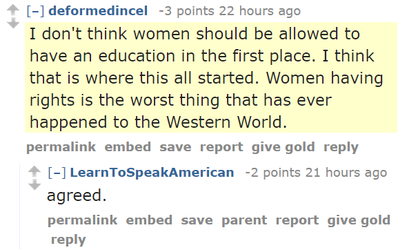 deformedincel -3 points 22 hours ago  I don't think women should be allowed to have an education in the first place. I think that is where this all started. Women having rights is the worst thing that has ever happened to the Western World. permalinkembedsavereportgive goldreply [–]LearnToSpeakAmerican -2 points 21 hours ago  agreed.
