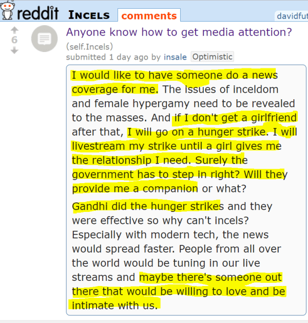 Anyone know how to get media attention? (self.Incels) submitted 1 day ago by insaleOptimistic I would like to have someone do a news coverage for me. The issues of inceldom and female hypergamy need to be revealed to the masses. And if I don't get a girlfriend after that, I will go on a hunger strike. I will livestream my strike until a girl gives me the relationship I need. Surely the government has to step in right? Will they provide me a companion or what? Gandhi did the hunger strikes and they were effective so why can't incels? Especially with modern tech, the news would spread faster. People from all over the world would be tuning in our live streams and maybe there's someone out there that would be willing to love and be intimate with us.