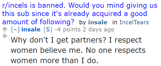 insale[S] -4 points 2 days ago  Why don't I get partners? I respect women believe me. No one respects women more than I do.