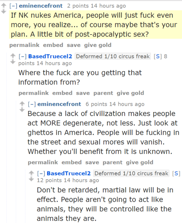 eminencefront 2 points 14 hours ago If NK nukes America, people will just fuck even more, you realize... of course maybe that's your plan. A little bit of post-apocalyptic sex? permalinkembedsavegive gold [–]BasedTruecel2Deformed 1/10 circus freak[S] 8 points 14 hours ago Where the fuck are you getting that information from? permalinkembedsaveparentgive gold [–]eminencefront 6 points 14 hours ago Because a lack of civilization makes people act MORE degenerate, not less. Just look at ghettos in America. People will be fucking in the street and sexual mores will vanish. Whether you'll benefit from it is unknown. permalinkembedsaveparentgive gold [–]BasedTruecel2Deformed 1/10 circus freak[S] 12 points 14 hours ago Don't be retarded, martial law will be in effect. People aren't going to act like animals, they will be controlled like the animals they are.