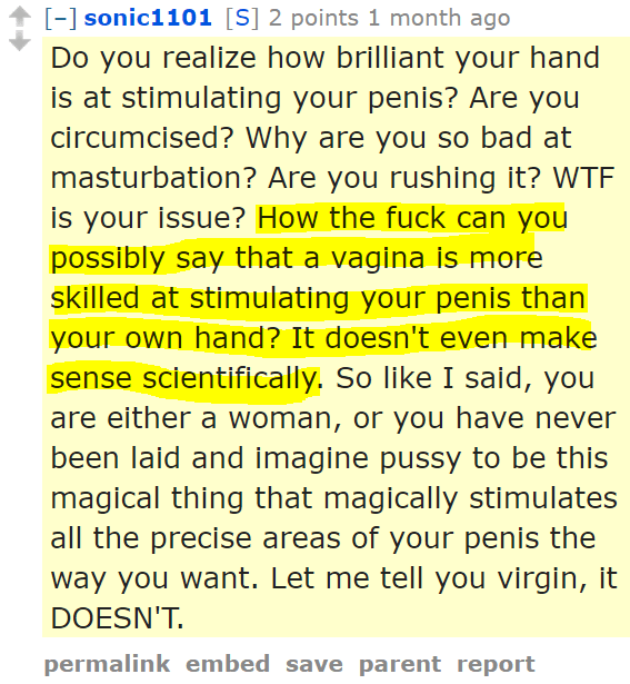sonic1101[S] 2 points 1 month ago Do you realize how brilliant your hand is at stimulating your penis? Are you circumcised? Why are you so bad at masturbation? Are you rushing it? WTF is your issue? How the fuck can you possibly say that a vagina is more skilled at stimulating your penis than your own hand? It doesn't even make sense scientifically. So like I said, you are either a woman, or you have never been laid and imagine pussy to be this magical thing that magically stimulates all the precise areas of your penis the way you want. Let me tell you virgin, it DOESN'T.