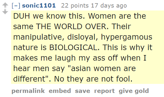 "sonic1101 22 points 17 days ago DUH we know this. Women are the same THE WORLD OVER. Their manipulative, disloyal, hypergamous nature is BIOLOGICAL. This is why it makes me laugh my ass off when I hear men say ""asian women are different"". No they are not fool."
