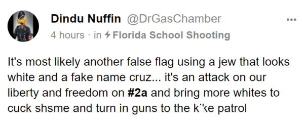 Dindu Nuffin @DrGasChamber 4 hours · in Florida School Shooting It's most likely another false flag using a jew that looks white and a fake name cruz... it's an attack on our liberty and freedom on #2a and bring more whites to cuck shsme and turn in guns to the kike patrol