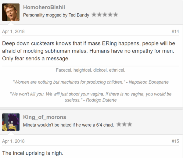 "Apr 1, 2018#14 Deep down cucktears knows that if mass ERing happens, people will be afraid of mocking subhuman males. Humans have no empathy for men. Only fear sends a message. Facecel, heightcel, dickcel, ethnicel. ​ ""Women are nothing but machines for producing children."" - Napoleon Bonaparte ""We won't kill you. We will just shoot your vagina. If there is no vagina, you would be useless."" - Rodrigo Duterte King_of_morons King_of_morons Mineta wouldn't be hated if he were a 6'4 chad. - JoinedNov 8, 2017 Messages276 Apr 1, 2018#15 The incel uprising is nigh."