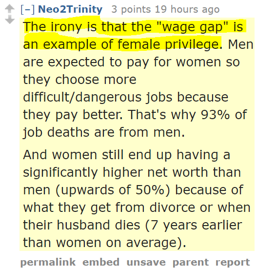 "Neo2Trinity 3 points 20 hours ago  The irony is that the ""wage gap"" is an example of female privilege. Men are expected to pay for women so they choose more difficult/dangerous jobs because they pay better. That's why 93% of job deaths are from men.  And women still end up having a significantly higher net worth than men (upwards of 50%) because of what they get from divorce or when their husband dies (7 years earlier than women on average)."