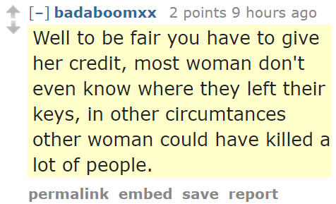 badaboomxx 2 points 9 hours ago Well to be fair you have to give her credit, most woman don't even know where they left their keys, in other circumtances other woman could have killed a lot of people.