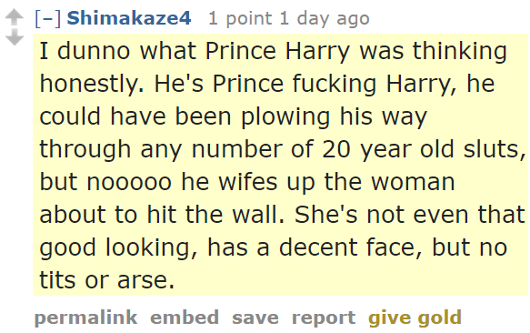 Shimakaze4 1 point 1 day ago I dunno what Prince Harry was thinking honestly. He's Prince fucking Harry, he could have been plowing his way through any number of 20 year old sluts, but nooooo he wifes up the woman about to hit the wall. She's not even that good looking, has a decent face, but no tits or arse.