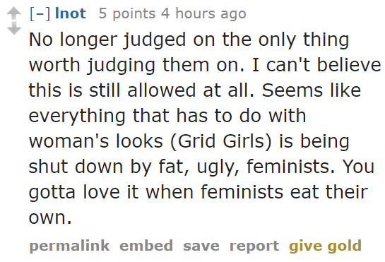 lnot 5 points 4 hours ago No longer judged on the only thing worth judging them on. I can't believe this is still allowed at all. Seems like everything that has to do with woman's looks (Grid Girls) is being shut down by fat, ugly, feminists. You gotta love it when feminists eat their own.