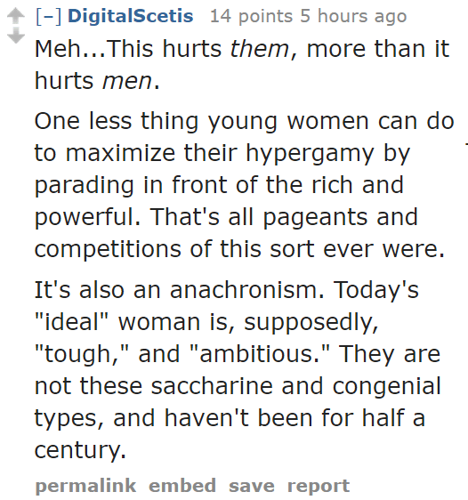 "DigitalScetis 14 points 5 hours ago Meh...This hurts them, more than it hurts men. One less thing young women can do to maximize their hypergamy by parading in front of the rich and powerful. That's all pageants and competitions of this sort ever were. It's also an anachronism. Today's ""ideal"" woman is, supposedly, ""tough,"" and ""ambitious."" They are not these saccharine and congenial types, and haven't been for half a century."