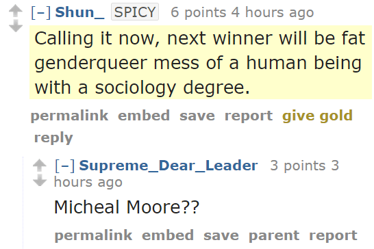 Shun_SPICY 6 points 4 hours ago Calling it now, next winner will be fat genderqueer mess of a human being with a sociology degree. permalinkembedsavereportgive goldreply [–]Supreme_Dear_Leader 3 points 3 hours ago Micheal Moore??