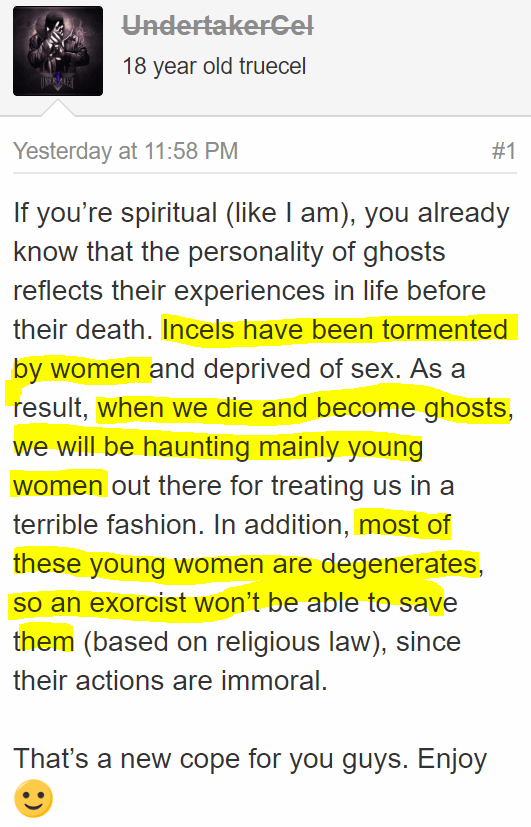 If you're spiritual (like I am), you already know that the personality of ghosts reflects their experiences in life before their death. Incels have been tormented by women and deprived of sex. As a result, when we die and become ghosts, we will be haunting mainly young women out there for treating us in a terrible fashion. In addition, most of these young women are degenerates, so an exorcist won't be able to save them (based on religious law), since their actions are immoral. That's a new cope for you guys. Enjoy