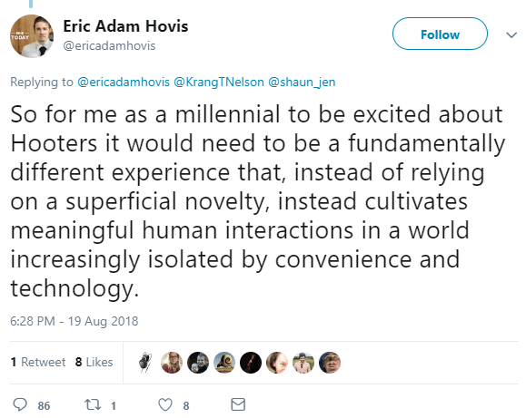 So for me as a millennial to be excited about Hooters it would need to be a fundamentally different experience that, instead of relying on a superficial novelty, instead cultivates meaningful human interactions in a world increasingly isolated by convenience and technology.