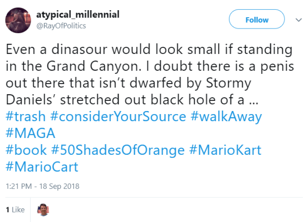 @RayOfPolitics Follow Follow @RayOfPolitics More Even a dinasour would look small if standing in the Grand Canyon. I doubt there is a penis out there that isn't dwarfed by Stormy Daniels' stretched out black hole of a ... #trash #considerYourSource #walkAway #MAGA #book #50ShadesOfOrange #MarioKart #MarioCart