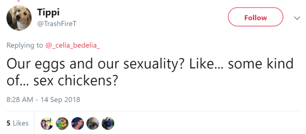Tippi  @TrashFireT Follow Follow @TrashFireT More Replying to @_celia_bedelia_ Our eggs and our sexuality? Like... some kind of... sex chickens?
