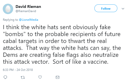 """David Rieman  @RiemanDavid Follow Follow @RiemanDavid More Replying to @LionelMedia I think the white hats sent obviously fake """"bombs"""" to the probable recipients of future cabal targets in order to thwart the real attacks. That way the white hats can say, the Dems are creating false flags also neutralize this attack vector. Sort of like a vaccine."""