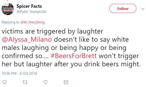 Spicer Facts  @Putin_TrumpUSA Follow Follow @Putin_TrumpUSA More Replying to @tk_thecyborg victims are triggered by laughter @Alyssa_Milano doesn't like to say white males laughing or being happy or being confirmed so.... #BeersForBrett won't trigger her but laughter after you drink beers might.