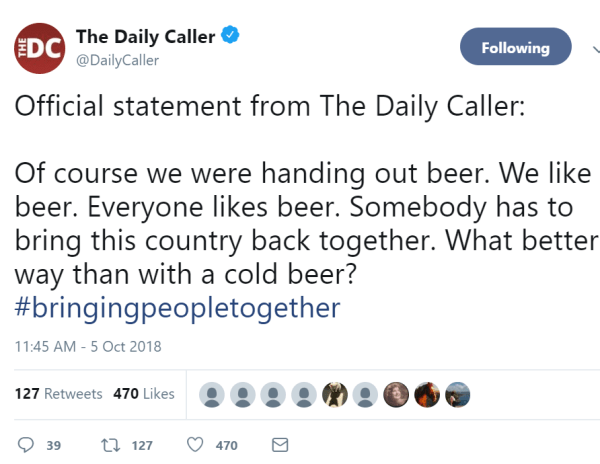 The Daily Caller  Verified account @DailyCaller Following Following @DailyCaller More Official statement from The Daily Caller: Of course we were handing out beer. We like beer. Everyone likes beer. Somebody has to bring this country back together. What better way than with a cold beer? #bringingpeopletogether